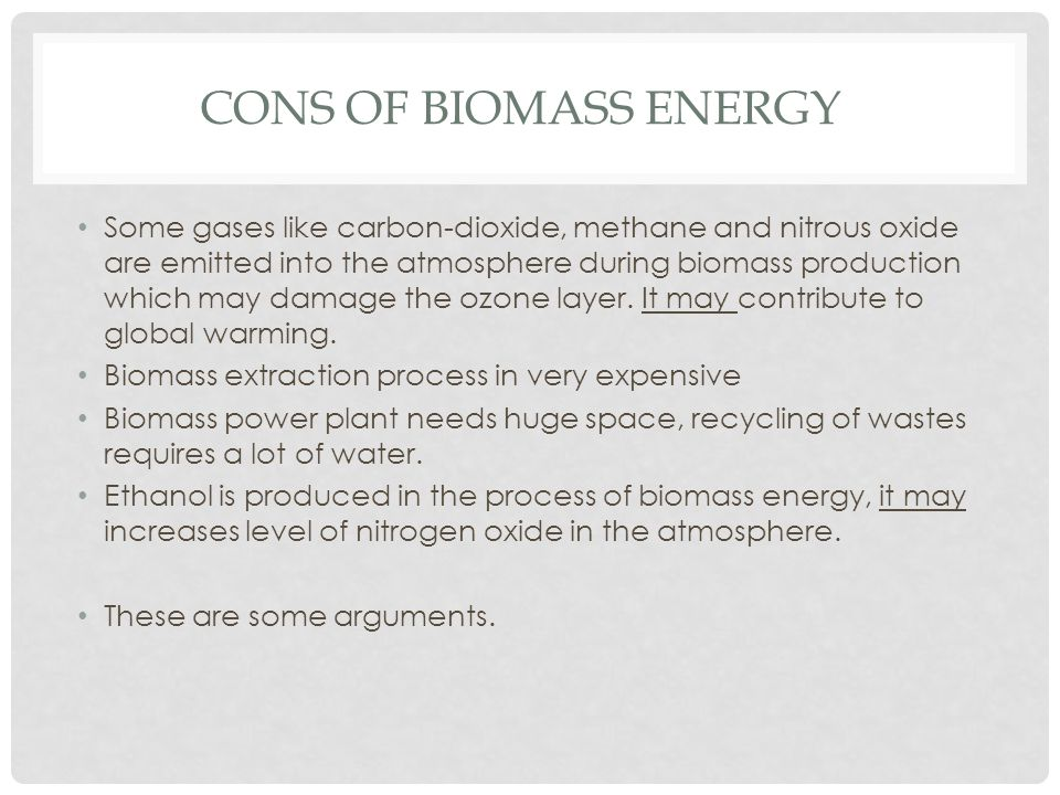 CONS OF BIOMASS ENERGY Some gases like carbon-dioxide, methane and nitrous oxide are emitted into the atmosphere during biomass production which may d