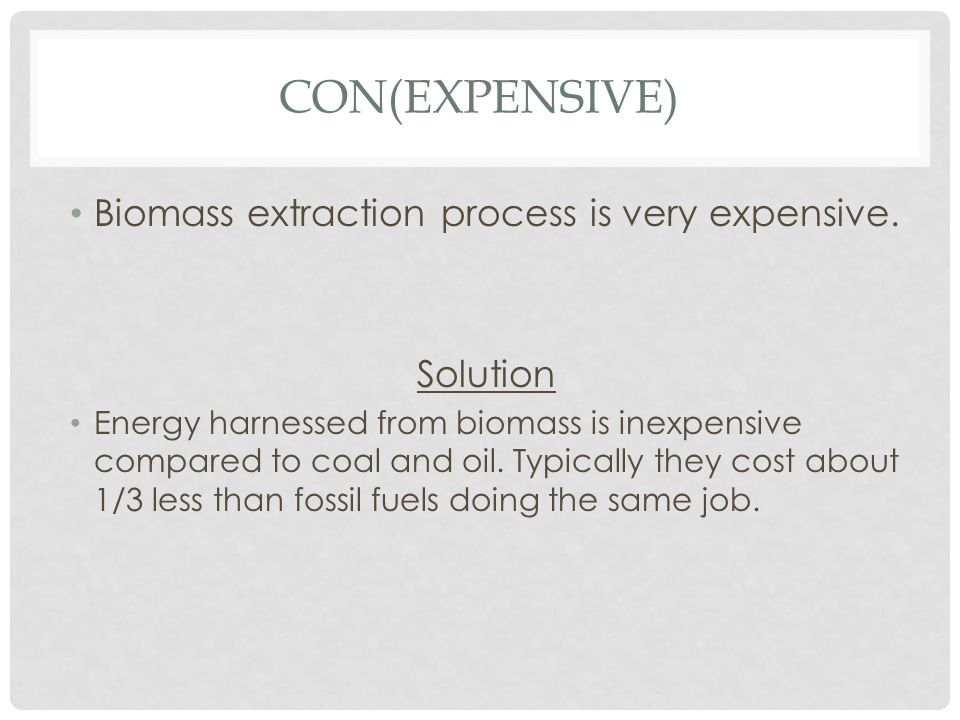 CON(EXPENSIVE) Biomass extraction process is very expensive. Solution Energy harnessed from biomass is inexpensive compared to coal and oil. Typically