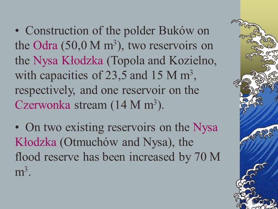 Construction of the polder Buków on the Odra (50,0 M m 3 ), two reservoirs on the Nysa Kłodzka (Topola and Kozielno, with capacities of 23,5 and 15 M m 3, respectively, and one reservoir on the Czerwonka stream (14 M m 3 ).