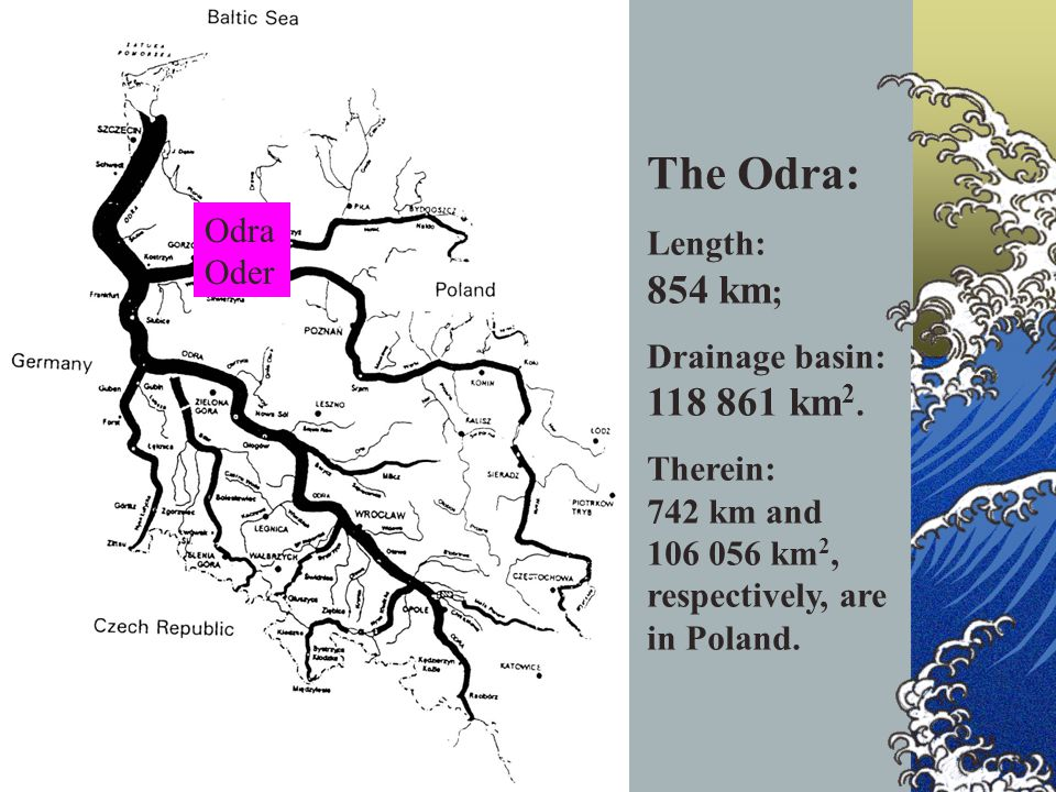 Odra Oder The Odra: Length: 854 km ; Drainage basin: 118 861 km 2.