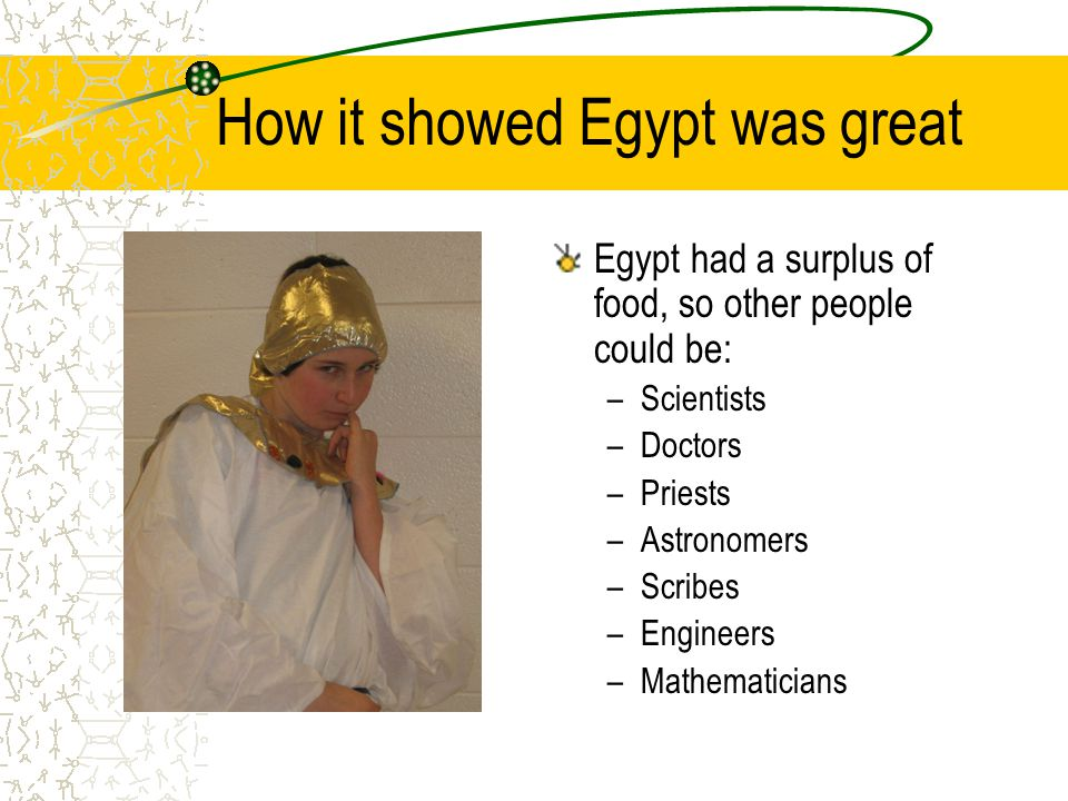 How it showed Egypt was great Egypt had a surplus of food, so other people could be: –Scientists –Doctors –Priests –Astronomers –Scribes –Engineers –Mathematicians