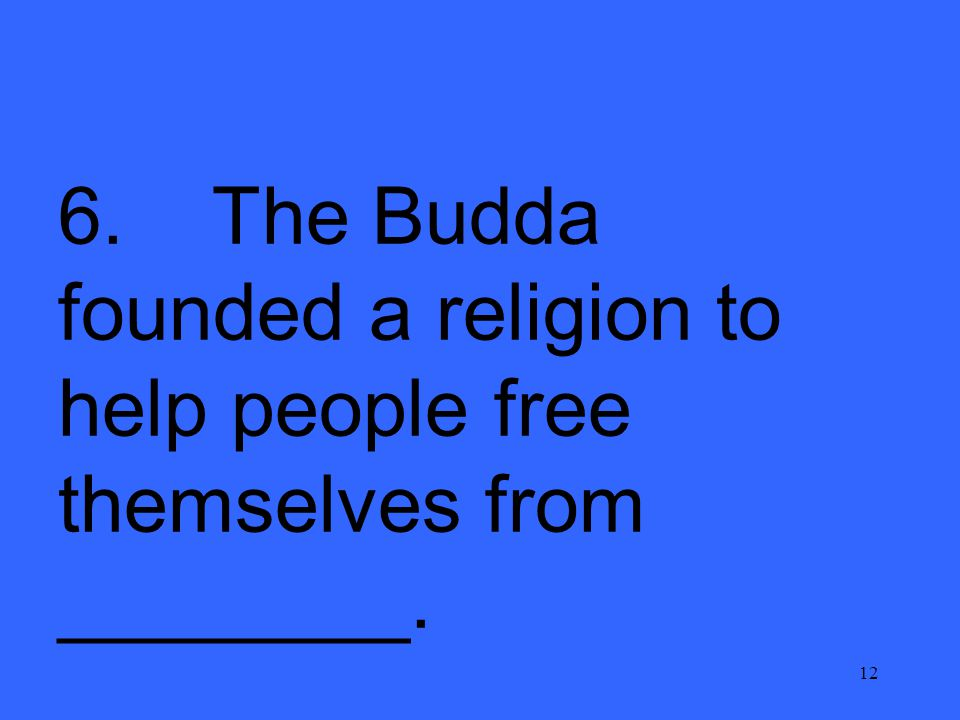 12 6. The Budda founded a religion to help people free themselves from ________.