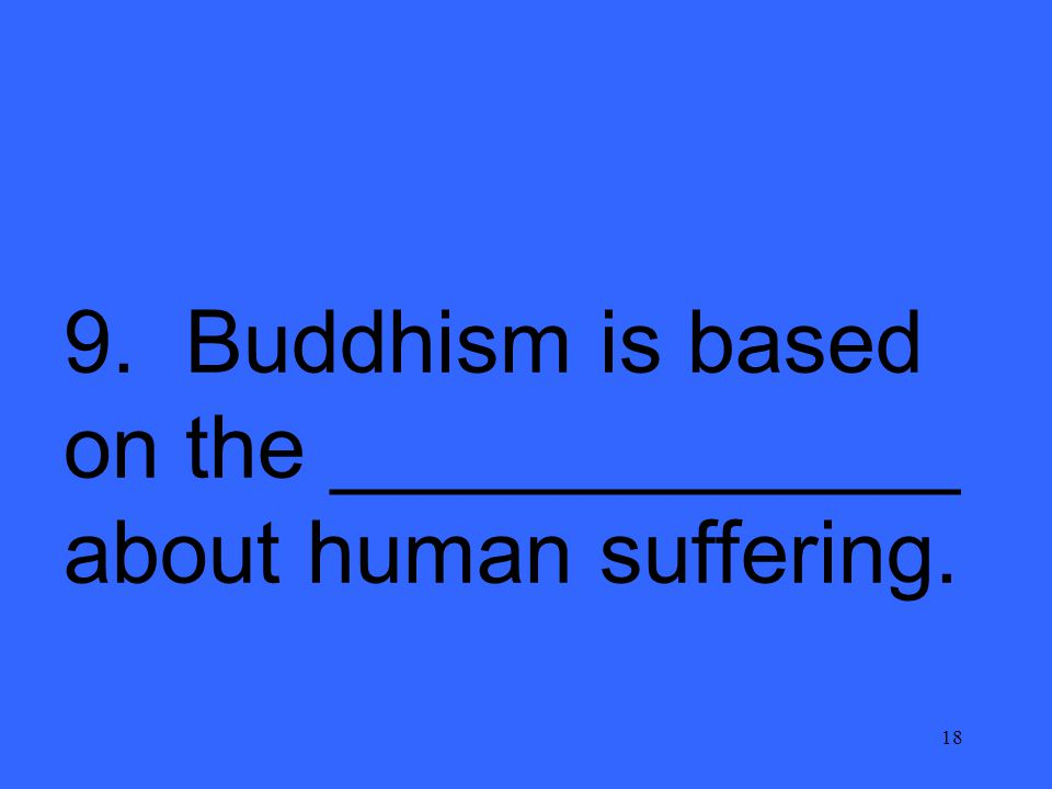 18 9. Buddhism is based on the _____________ about human suffering.