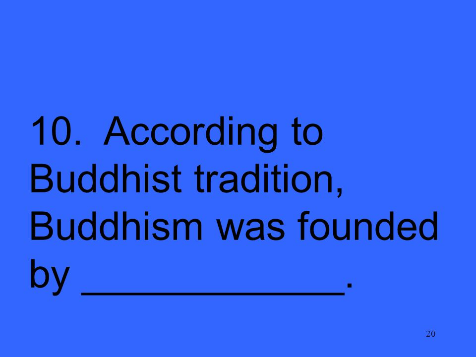 20 10. According to Buddhist tradition, Buddhism was founded by ____________.