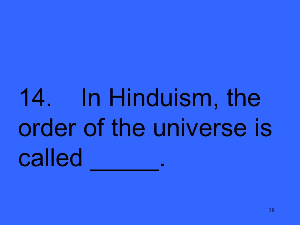 28 14. In Hinduism, the order of the universe is called _____.