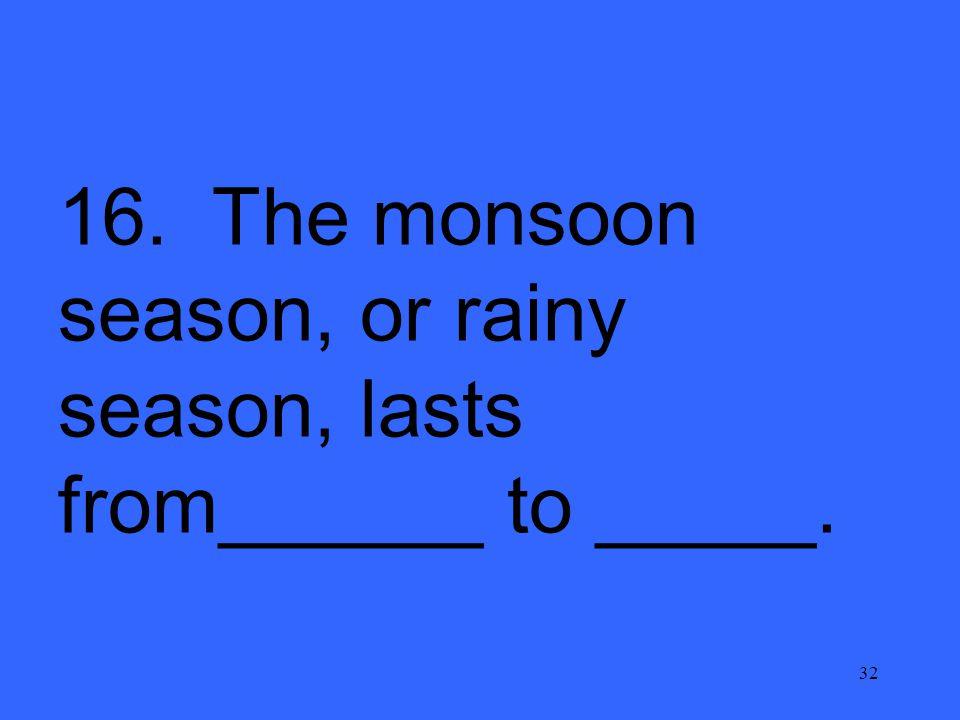 32 16. The monsoon season, or rainy season, lasts from______ to _____.
