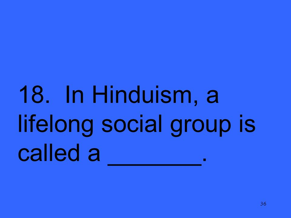 36 18. In Hinduism, a lifelong social group is called a _______.