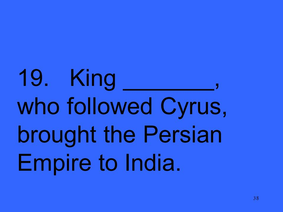 38 19. King _______, who followed Cyrus, brought the Persian Empire to India.