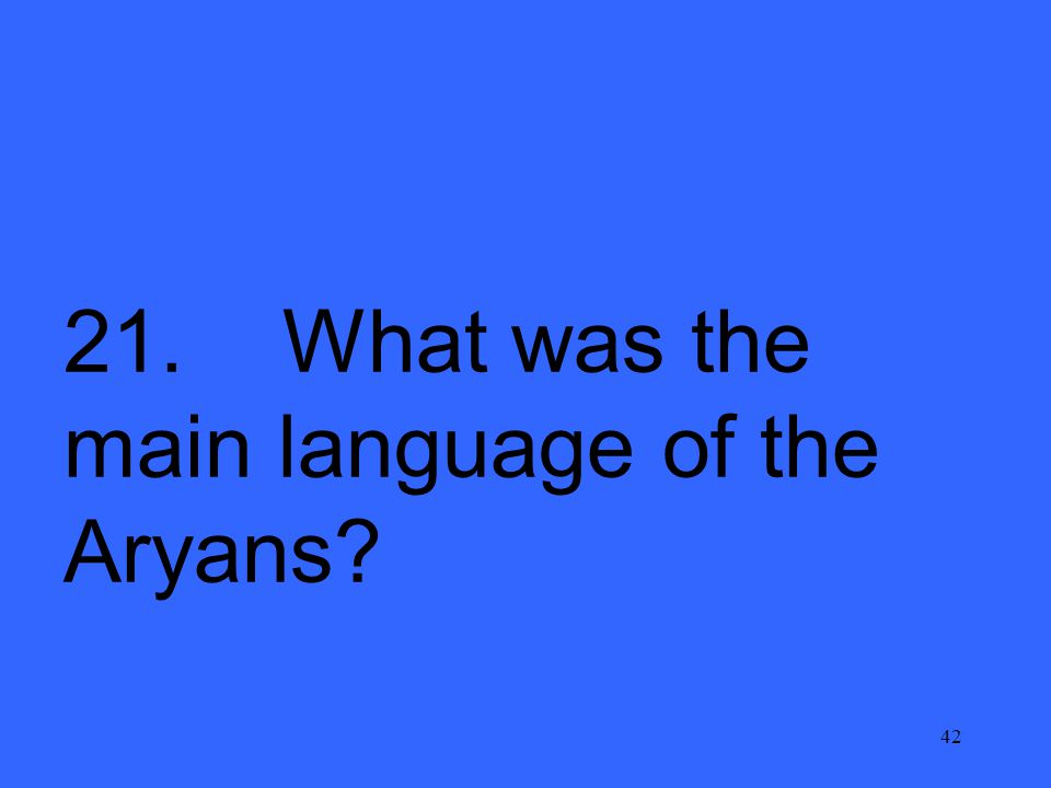 42 21. What was the main language of the Aryans?