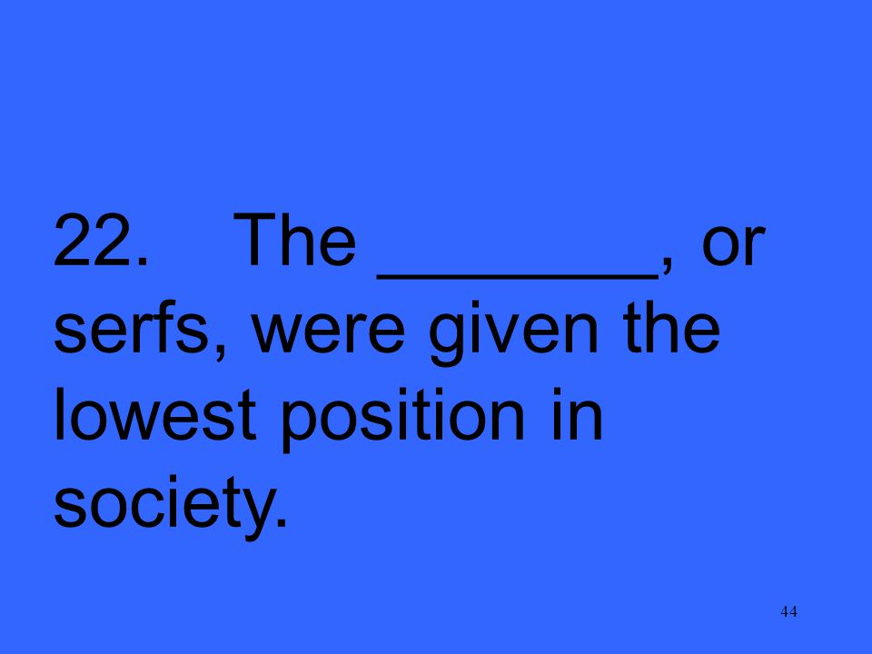 44 22. The _______, or serfs, were given the lowest position in society.