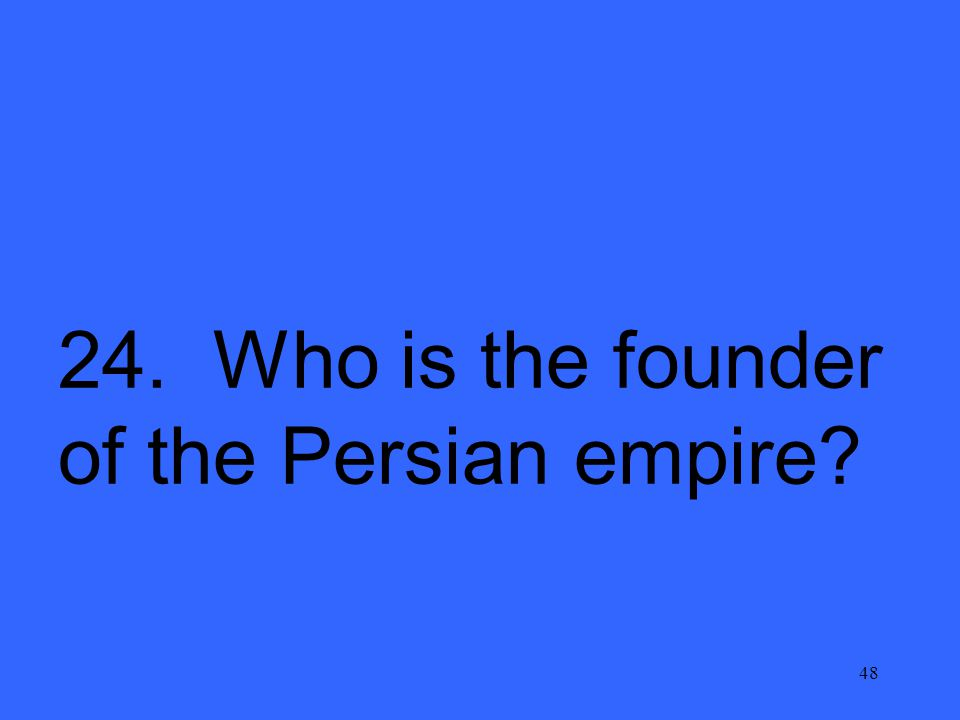 48 24. Who is the founder of the Persian empire?