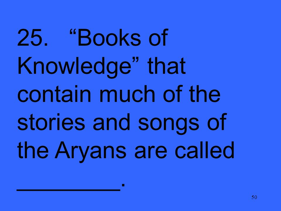 "50 25. ""Books of Knowledge"" that contain much of the stories and songs of the Aryans are called ________."