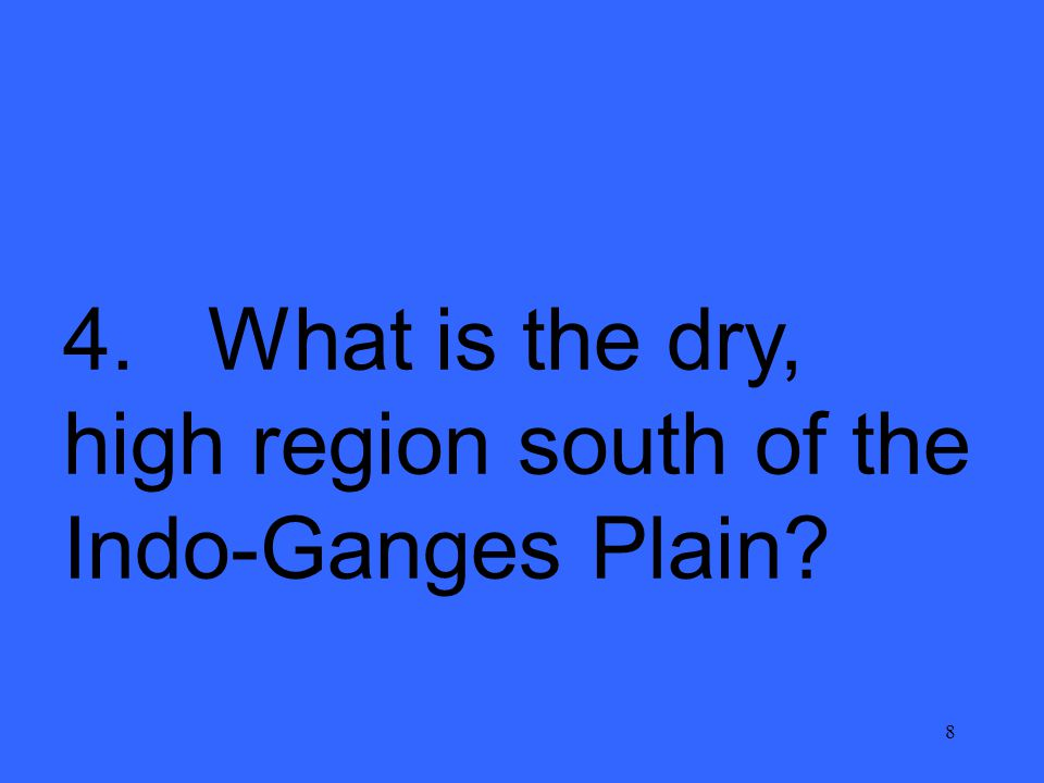 8 4. What is the dry, high region south of the Indo-Ganges Plain