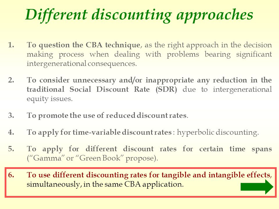 Different discounting approaches 1.To question the CBA technique, as the right approach in the decision making process when dealing with problems bearing significant intergenerational consequences.