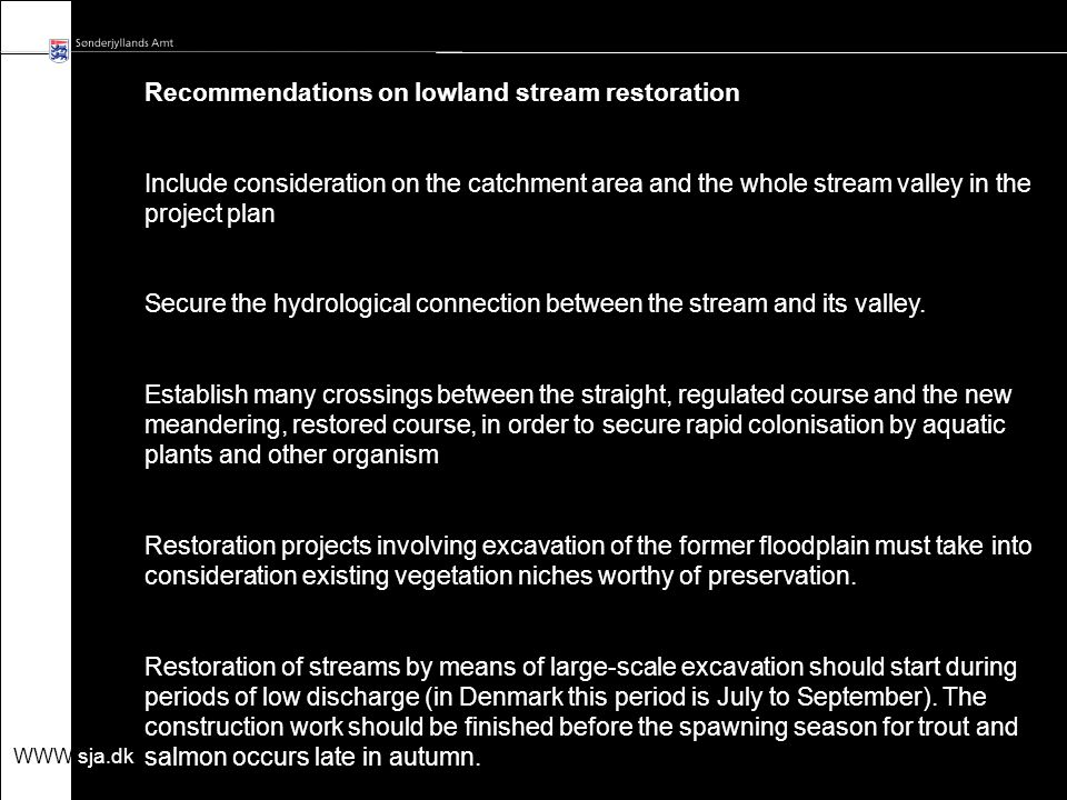 WWW.sja.dk Know how on restoration - t he art of restoration and aesthetic - authenticity/originality - the physical dimension - the biological dimension the hydrological dimension Democratical process Political dimension - protect environment and nature - quality objectives for streams, lakes and coastal waters - NGO's and interest groups - Investments - Public interests Regional plans and goals Practical dimension - project management and leadership - tenders contractors Goals Success criteria Methods Cooperation Time & budget Quality assessment Landowners - private landownership - involvement - negotiations - compensations exchange of land