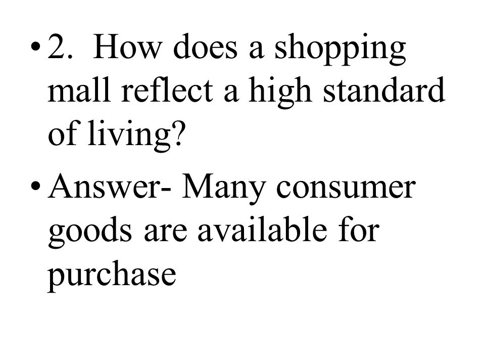 2. How does a shopping mall reflect a high standard of living? Answer- Many consumer goods are available for purchase