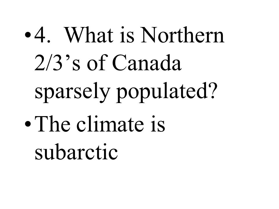 4. What is Northern 2/3's of Canada sparsely populated? The climate is subarctic