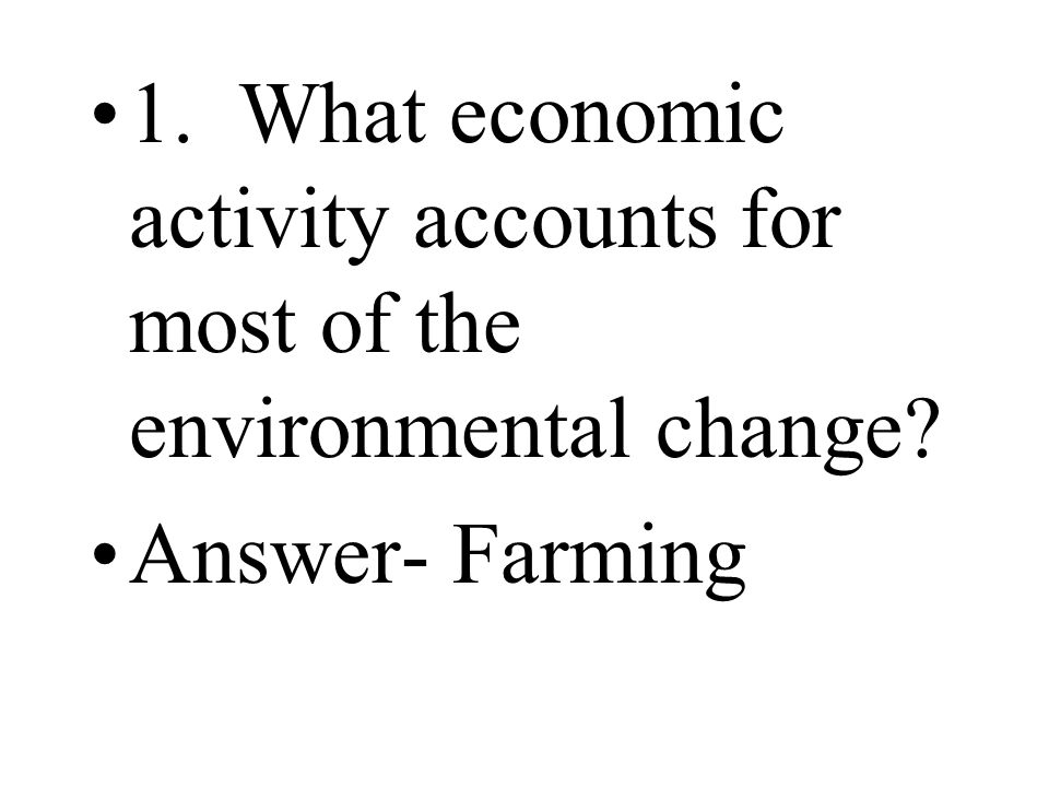 1. What economic activity accounts for most of the environmental change? Answer- Farming