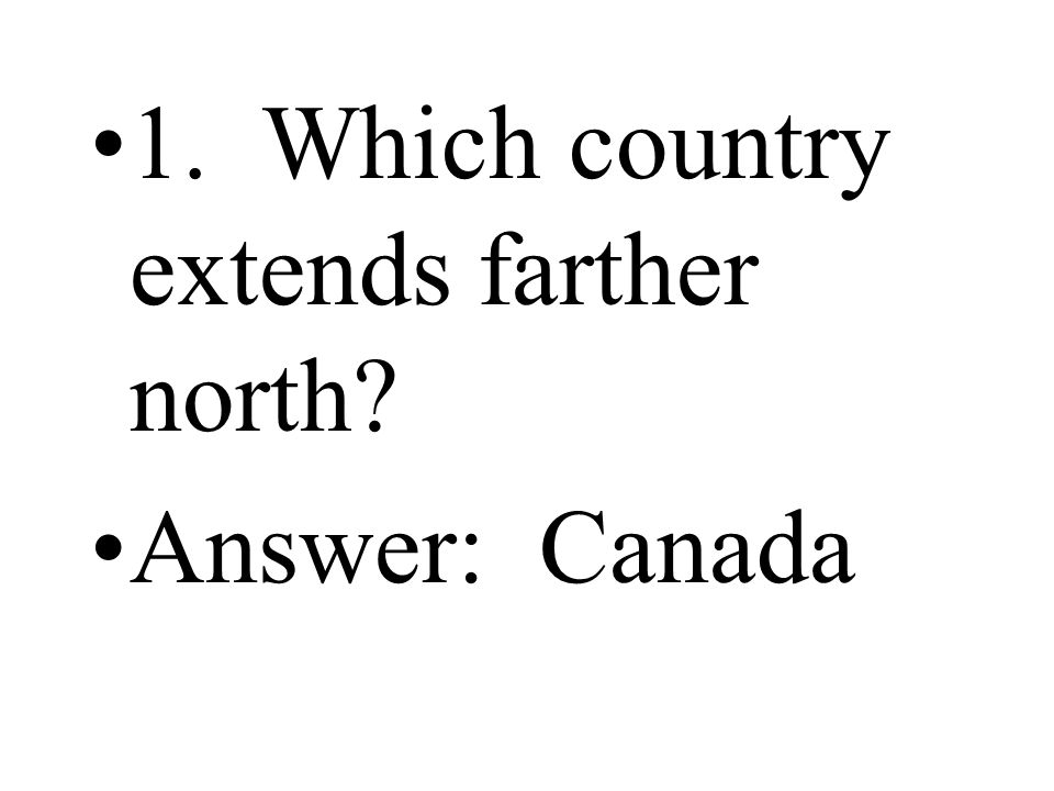 1. Which country extends farther north? Answer: Canada