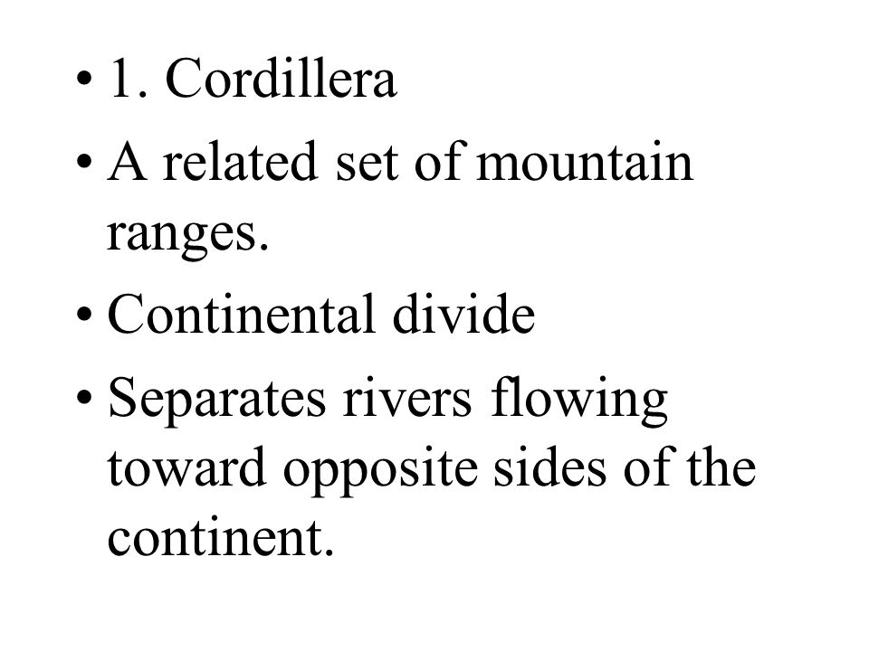 1. Cordillera A related set of mountain ranges. Continental divide Separates rivers flowing toward opposite sides of the continent.