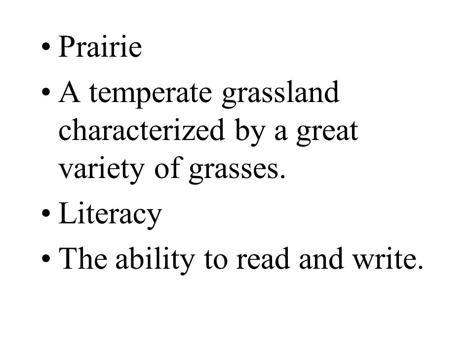 Prairie A temperate grassland characterized by a great variety of grasses. Literacy The ability to read and write.