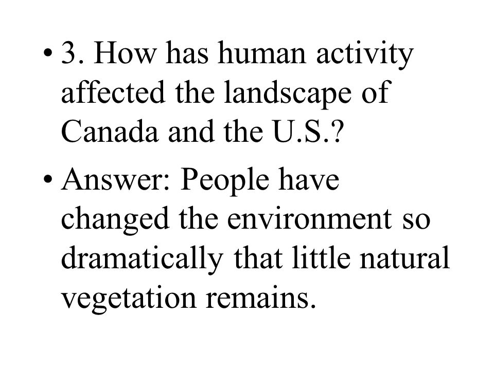 3. How has human activity affected the landscape of Canada and the U.S.? Answer: People have changed the environment so dramatically that little natur