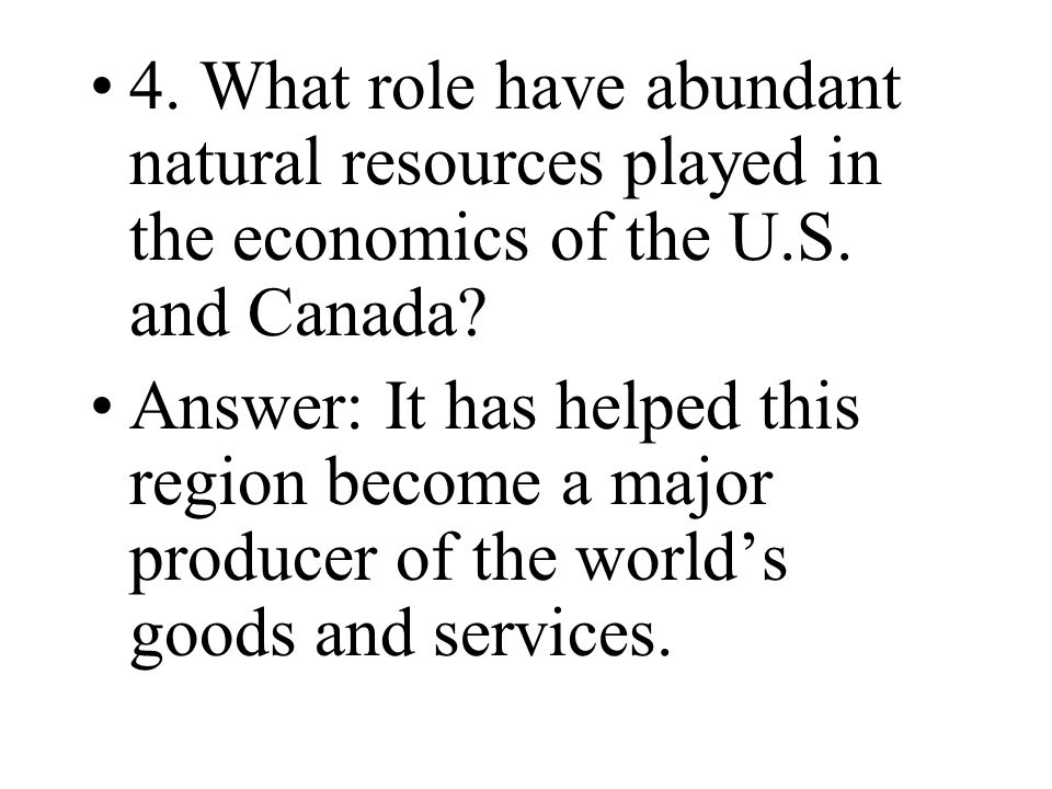 4. What role have abundant natural resources played in the economics of the U.S. and Canada? Answer: It has helped this region become a major producer