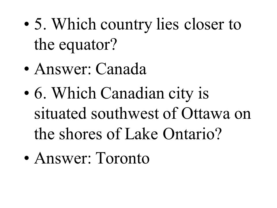 5. Which country lies closer to the equator? Answer: Canada 6. Which Canadian city is situated southwest of Ottawa on the shores of Lake Ontario? Answ