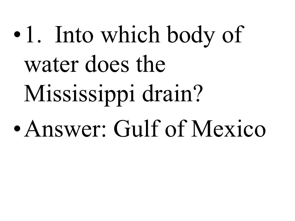 1. Into which body of water does the Mississippi drain? Answer: Gulf of Mexico