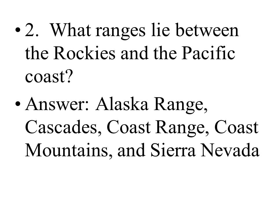2. What ranges lie between the Rockies and the Pacific coast? Answer: Alaska Range, Cascades, Coast Range, Coast Mountains, and Sierra Nevada
