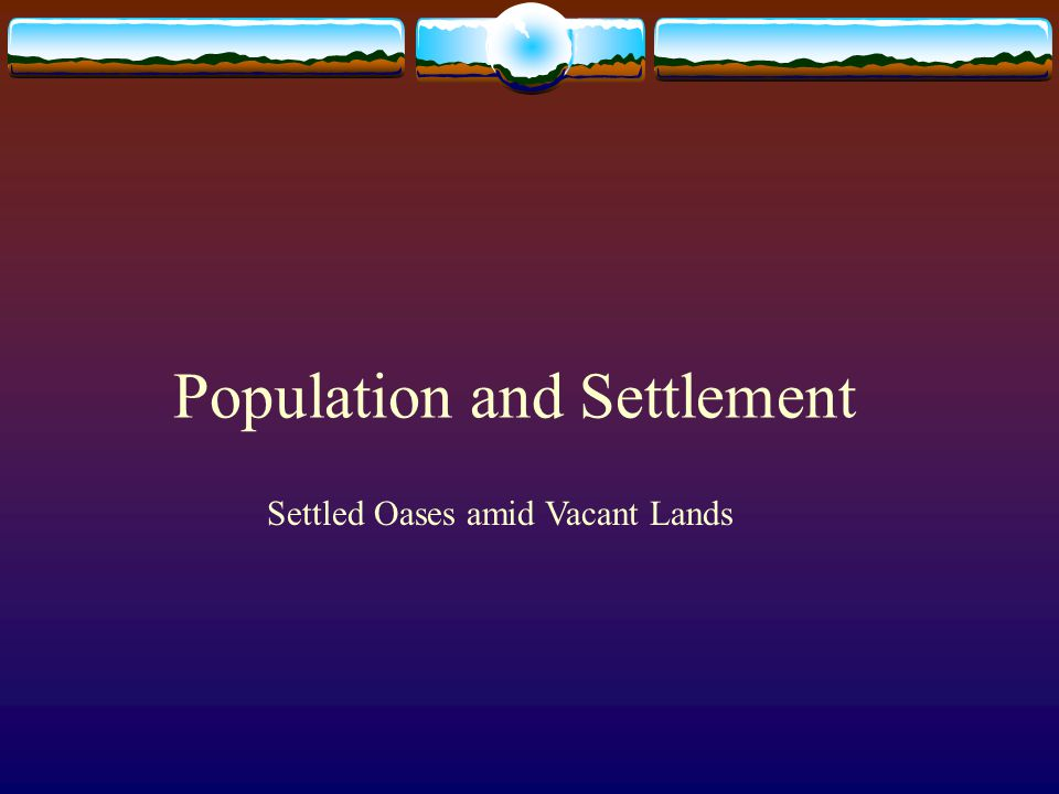 Population and Settlement Settled Oases amid Vacant Lands