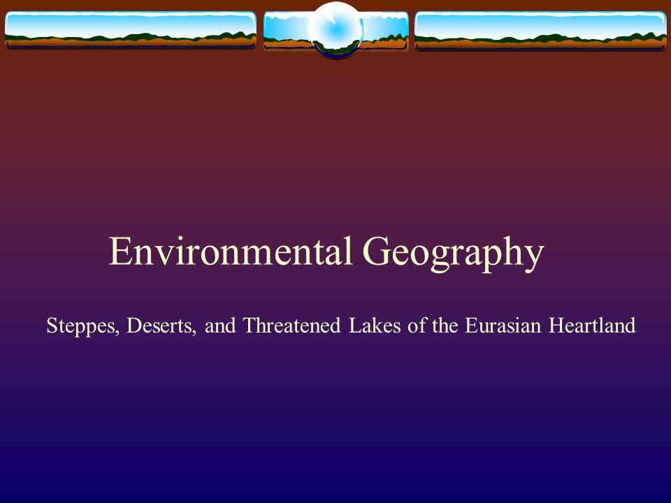 Environmental Geography Steppes, Deserts, and Threatened Lakes of the Eurasian Heartland