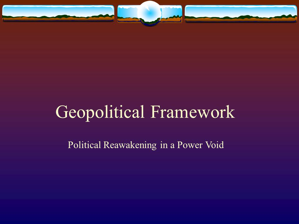 Geopolitical Framework Political Reawakening in a Power Void