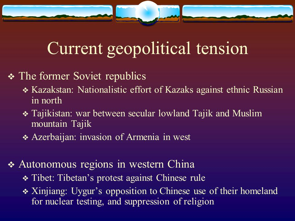 Current geopolitical tension  The former Soviet republics  Kazakstan: Nationalistic effort of Kazaks against ethnic Russian in north  Tajikistan: war between secular lowland Tajik and Muslim mountain Tajik  Azerbaijan: invasion of Armenia in west  Autonomous regions in western China  Tibet: Tibetan's protest against Chinese rule  Xinjiang: Uygur's opposition to Chinese use of their homeland for nuclear testing, and suppression of religion