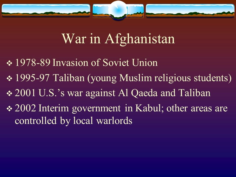 War in Afghanistan  1978-89 Invasion of Soviet Union  1995-97 Taliban (young Muslim religious students)  2001 U.S.'s war against Al Qaeda and Taliban  2002 Interim government in Kabul; other areas are controlled by local warlords