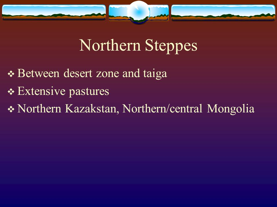 Northern Steppes  Between desert zone and taiga  Extensive pastures  Northern Kazakstan, Northern/central Mongolia