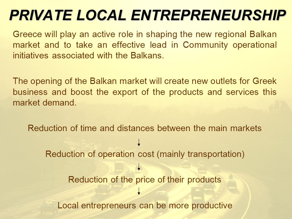 PRIVATE LOCAL ENTREPRENEURSHIP Greece will play an active role in shaping the new regional Balkan market and to take an effective lead in Community operational initiatives associated with the Balkans.
