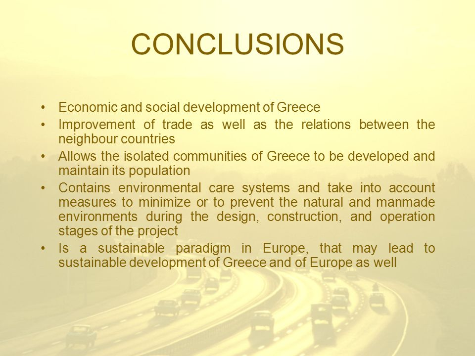 CONCLUSIONS Economic and social development of Greece Improvement of trade as well as the relations between the neighbour countries Allows the isolated communities of Greece to be developed and maintain its population Contains environmental care systems and take into account measures to minimize or to prevent the natural and manmade environments during the design, construction, and operation stages of the project Is a sustainable paradigm in Europe, that may lead to sustainable development of Greece and of Europe as well