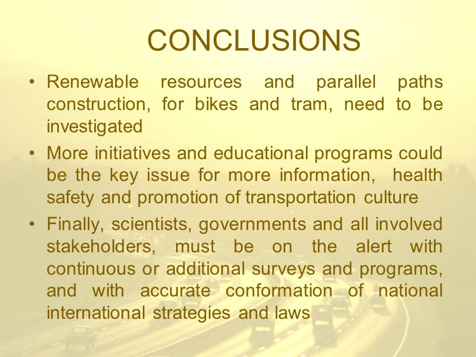 CONCLUSIONS Renewable resources and parallel paths construction, for bikes and tram, need to be investigated More initiatives and educational programs could be the key issue for more information, health safety and promotion of transportation culture Finally, scientists, governments and all involved stakeholders, must be on the alert with continuous or additional surveys and programs, and with accurate conformation of national international strategies and laws