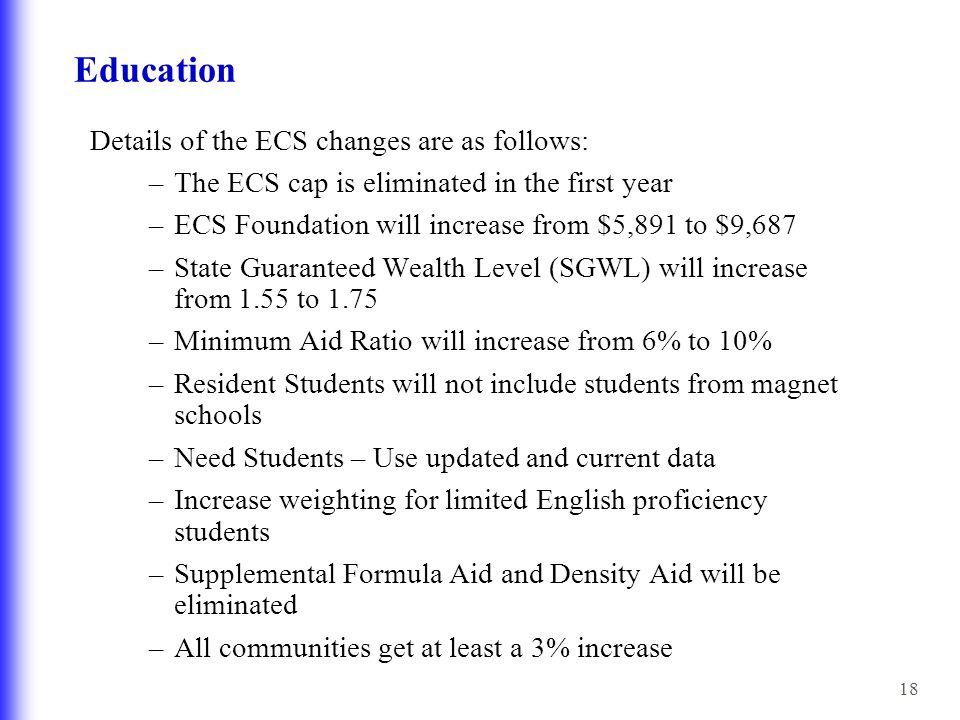 18 Education Details of the ECS changes are as follows: –The ECS cap is eliminated in the first year –ECS Foundation will increase from $5,891 to $9,687 –State Guaranteed Wealth Level (SGWL) will increase from 1.55 to 1.75 –Minimum Aid Ratio will increase from 6% to 10% –Resident Students will not include students from magnet schools –Need Students – Use updated and current data –Increase weighting for limited English proficiency students –Supplemental Formula Aid and Density Aid will be eliminated –All communities get at least a 3% increase