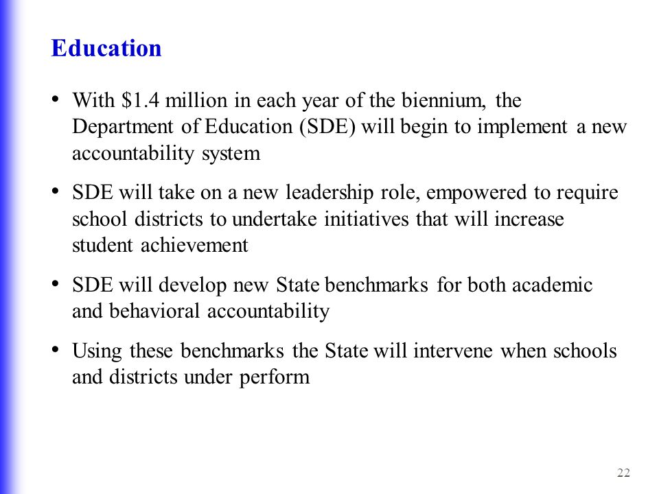 22 Education With $1.4 million in each year of the biennium, the Department of Education (SDE) will begin to implement a new accountability system SDE will take on a new leadership role, empowered to require school districts to undertake initiatives that will increase student achievement SDE will develop new State benchmarks for both academic and behavioral accountability Using these benchmarks the State will intervene when schools and districts under perform