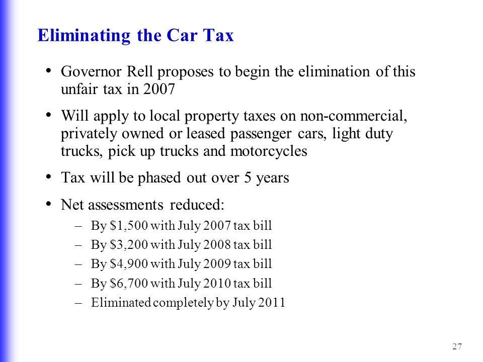 27 Eliminating the Car Tax Governor Rell proposes to begin the elimination of this unfair tax in 2007 Will apply to local property taxes on non-commercial, privately owned or leased passenger cars, light duty trucks, pick up trucks and motorcycles Tax will be phased out over 5 years Net assessments reduced: – By $1,500 with July 2007 tax bill – By $3,200 with July 2008 tax bill – By $4,900 with July 2009 tax bill – By $6,700 with July 2010 tax bill – Eliminated completely by July 2011