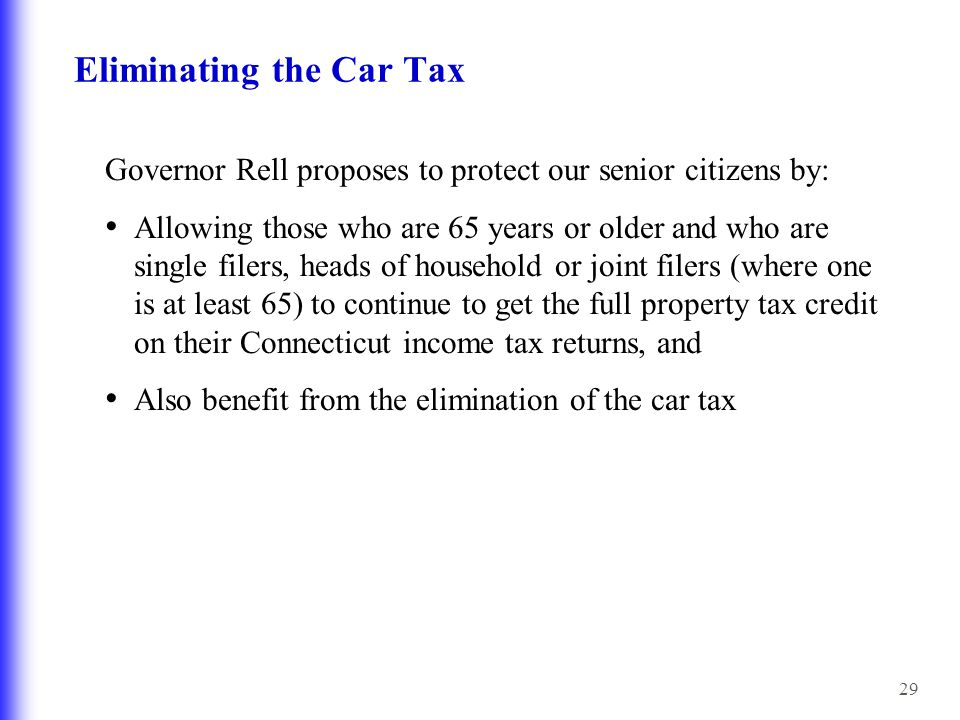 29 Eliminating the Car Tax Governor Rell proposes to protect our senior citizens by: Allowing those who are 65 years or older and who are single filers, heads of household or joint filers (where one is at least 65) to continue to get the full property tax credit on their Connecticut income tax returns, and Also benefit from the elimination of the car tax