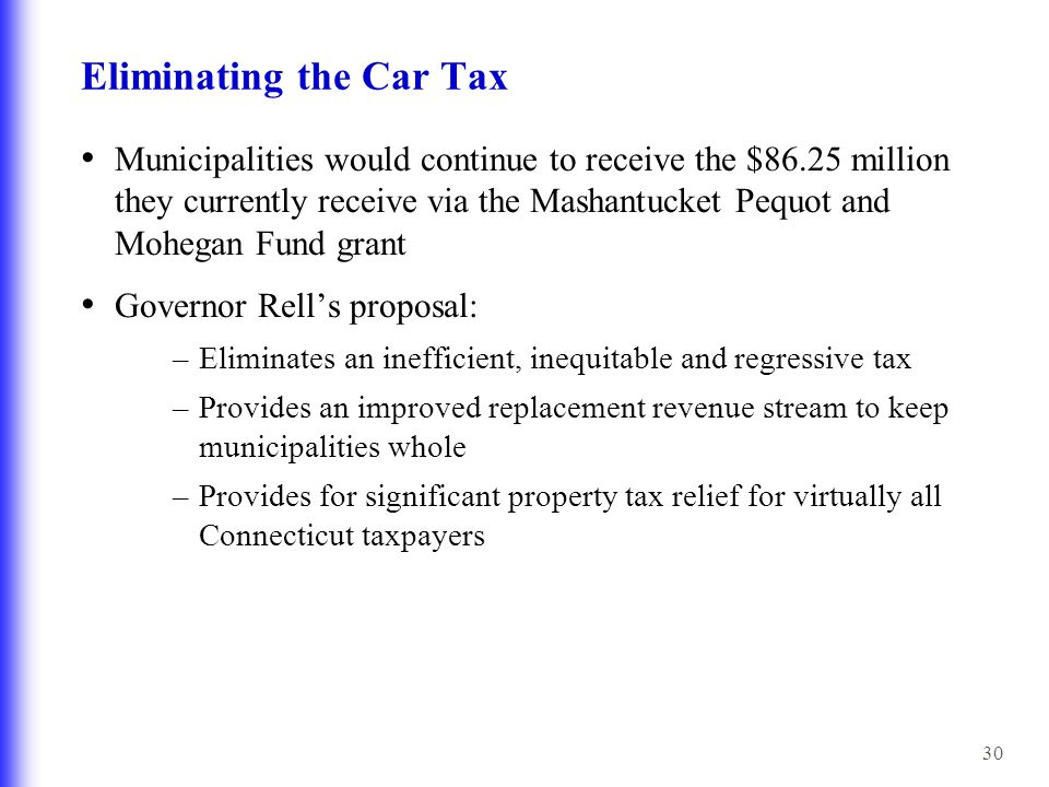 30 Eliminating the Car Tax Municipalities would continue to receive the $86.25 million they currently receive via the Mashantucket Pequot and Mohegan Fund grant Governor Rell's proposal: –Eliminates an inefficient, inequitable and regressive tax –Provides an improved replacement revenue stream to keep municipalities whole –Provides for significant property tax relief for virtually all Connecticut taxpayers