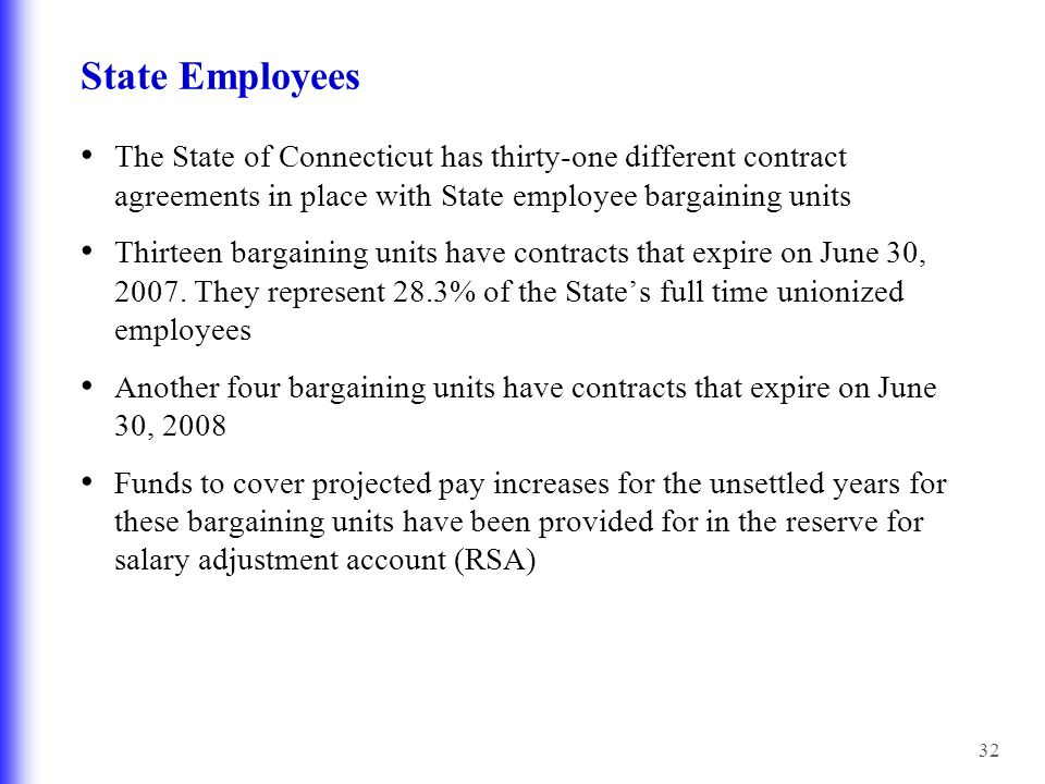 32 State Employees The State of Connecticut has thirty-one different contract agreements in place with State employee bargaining units Thirteen bargaining units have contracts that expire on June 30, 2007.