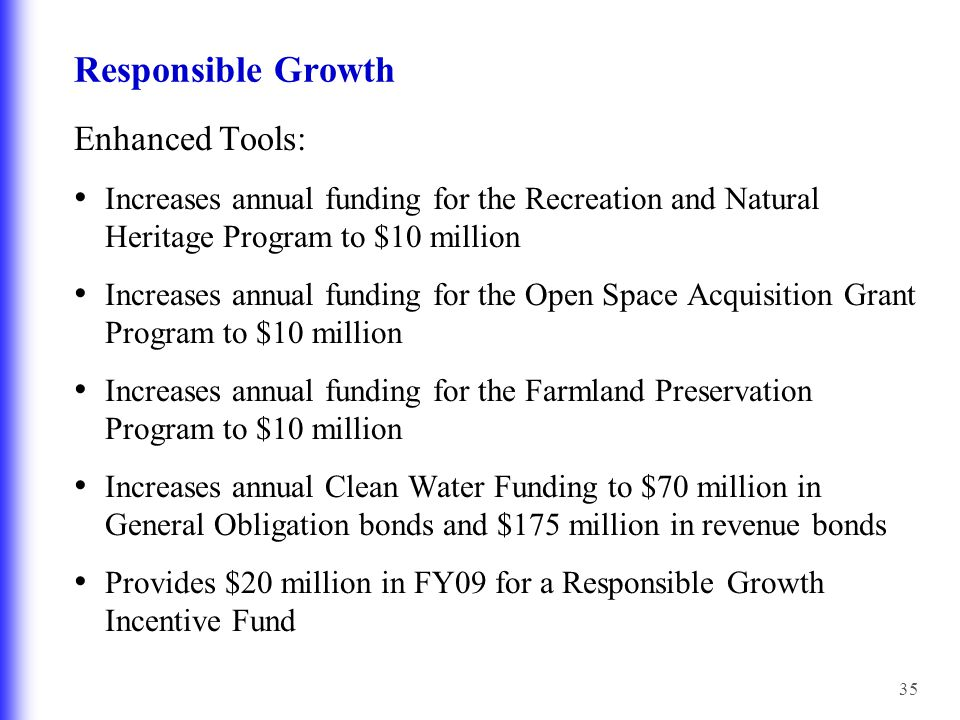 35 Responsible Growth Enhanced Tools: Increases annual funding for the Recreation and Natural Heritage Program to $10 million Increases annual funding for the Open Space Acquisition Grant Program to $10 million Increases annual funding for the Farmland Preservation Program to $10 million Increases annual Clean Water Funding to $70 million in General Obligation bonds and $175 million in revenue bonds Provides $20 million in FY09 for a Responsible Growth Incentive Fund