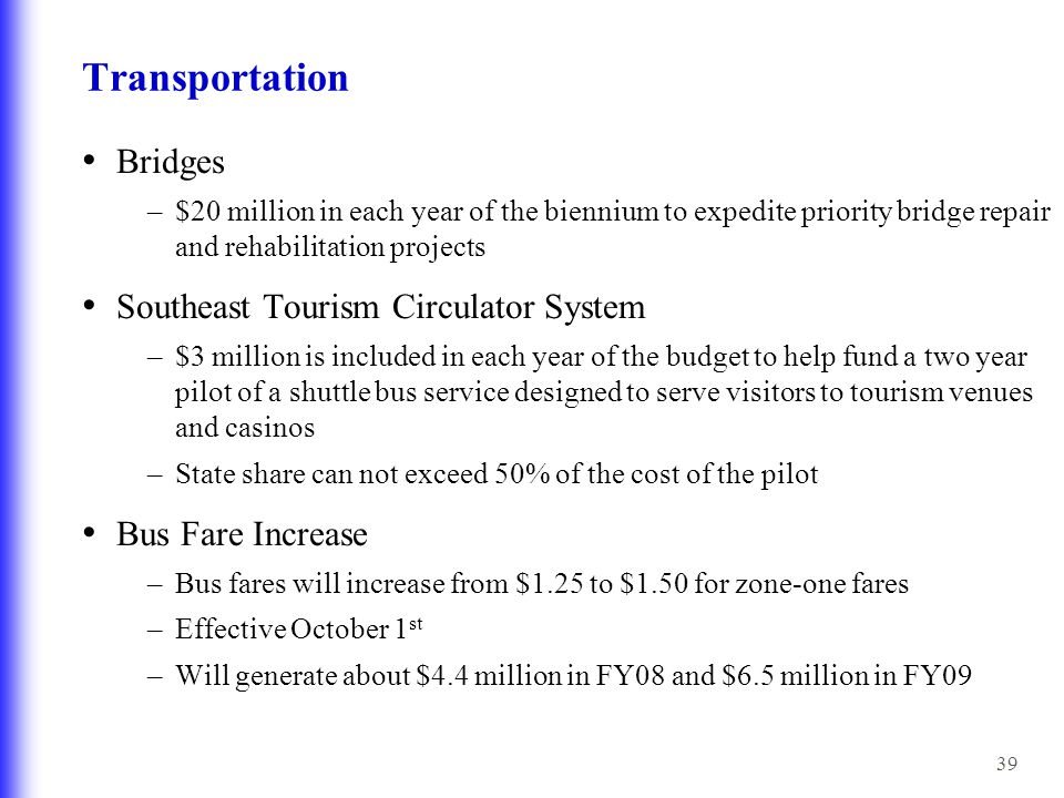 39 Transportation Bridges –$20 million in each year of the biennium to expedite priority bridge repair and rehabilitation projects Southeast Tourism Circulator System –$3 million is included in each year of the budget to help fund a two year pilot of a shuttle bus service designed to serve visitors to tourism venues and casinos –State share can not exceed 50% of the cost of the pilot Bus Fare Increase –Bus fares will increase from $1.25 to $1.50 for zone-one fares –Effective October 1 st –Will generate about $4.4 million in FY08 and $6.5 million in FY09