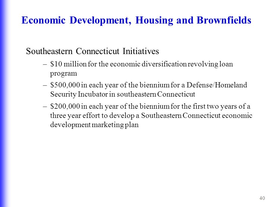 40 Economic Development, Housing and Brownfields Southeastern Connecticut Initiatives –$10 million for the economic diversification revolving loan program –$500,000 in each year of the biennium for a Defense/Homeland Security Incubator in southeastern Connecticut –$200,000 in each year of the biennium for the first two years of a three year effort to develop a Southeastern Connecticut economic development marketing plan