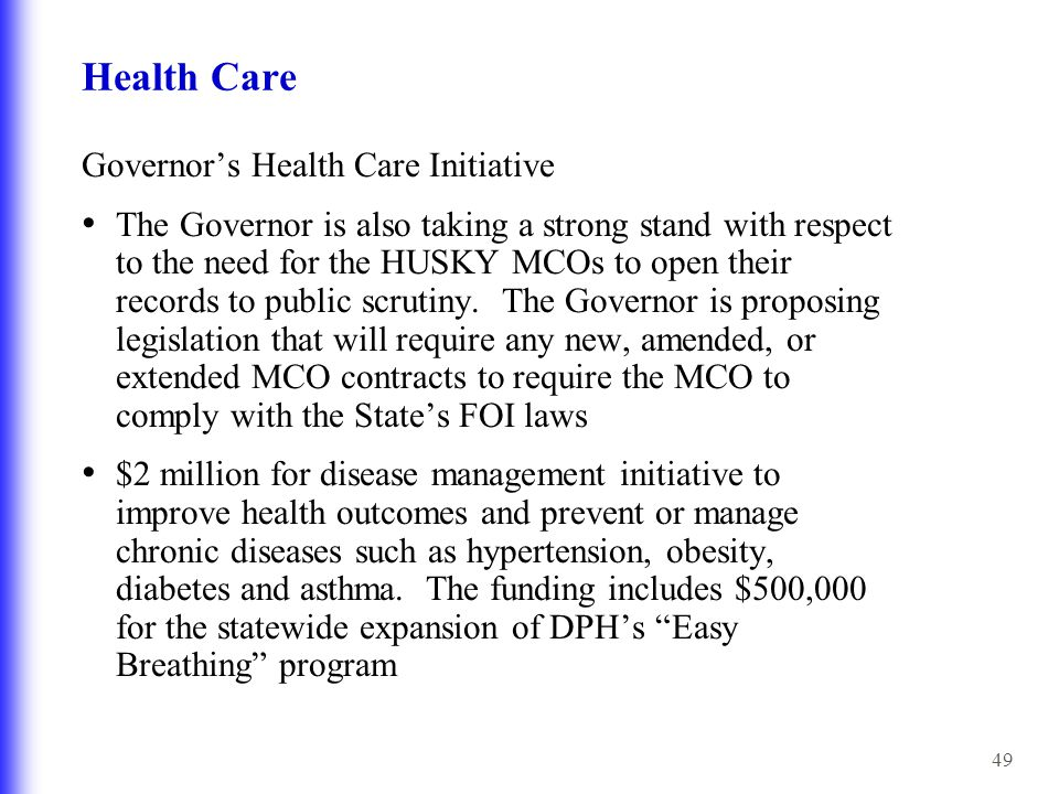 49 Health Care Governor's Health Care Initiative The Governor is also taking a strong stand with respect to the need for the HUSKY MCOs to open their records to public scrutiny.