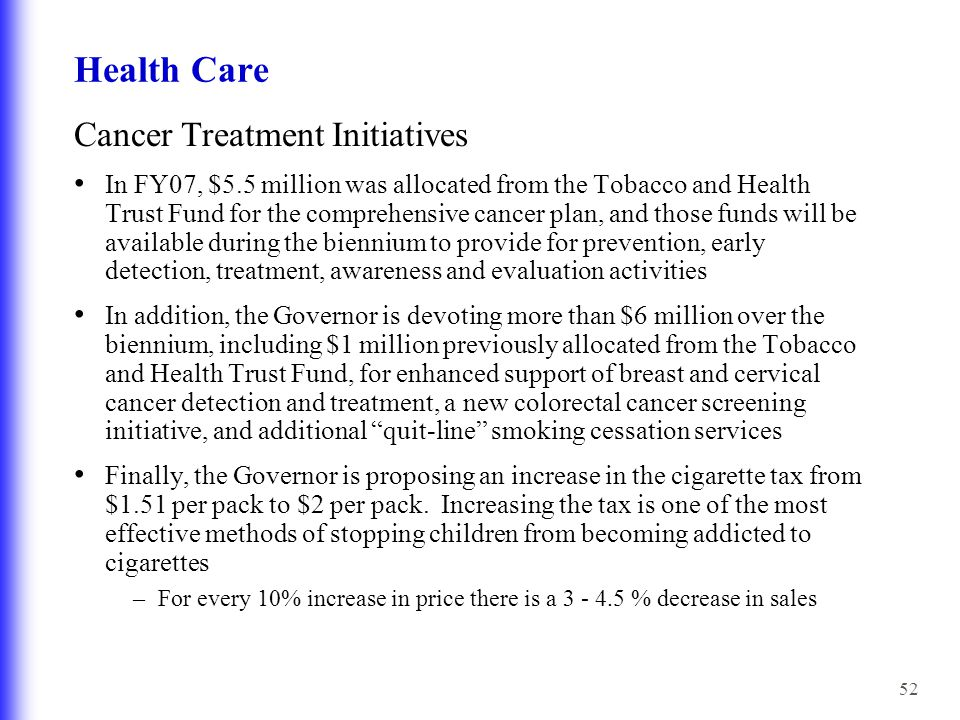 52 Health Care Cancer Treatment Initiatives In FY07, $5.5 million was allocated from the Tobacco and Health Trust Fund for the comprehensive cancer plan, and those funds will be available during the biennium to provide for prevention, early detection, treatment, awareness and evaluation activities In addition, the Governor is devoting more than $6 million over the biennium, including $1 million previously allocated from the Tobacco and Health Trust Fund, for enhanced support of breast and cervical cancer detection and treatment, a new colorectal cancer screening initiative, and additional quit-line smoking cessation services Finally, the Governor is proposing an increase in the cigarette tax from $1.51 per pack to $2 per pack.